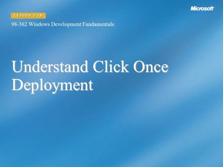 Understand Click Once Deployment 98-362 Windows Development Fundamentals LESSON 5.1B.