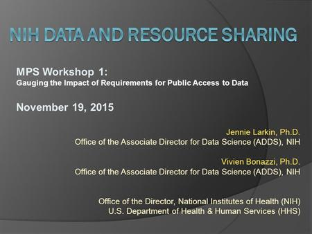 MPS Workshop 1: Gauging the Impact of Requirements for Public Access to Data November 19, 2015 Jennie Larkin, Ph.D. Office of the Associate Director for.