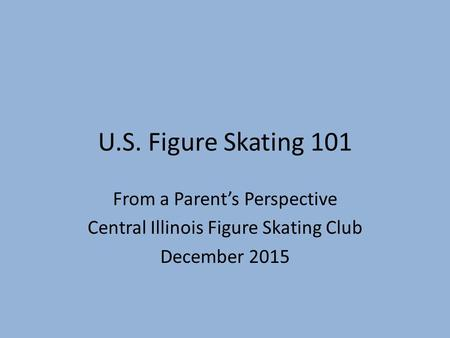 U.S. Figure Skating 101 From a Parent's Perspective Central Illinois Figure Skating Club December 2015.