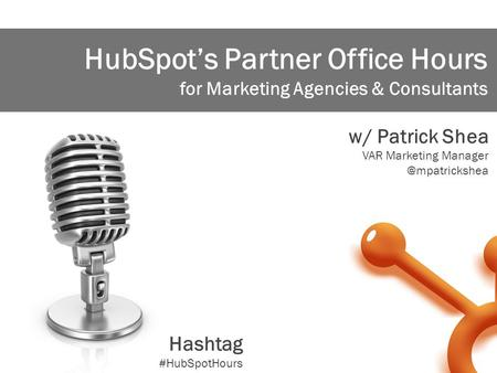 1 HubSpot's Partner Office Hours for Marketing Agencies & Consultants w/ Patrick Shea VAR Marketing Hashtag #HubSpotHours.
