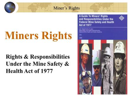 Miner's Rights Rights & Responsibilities Under the Mine Safety & Health Act of 1977 Miners Rights.