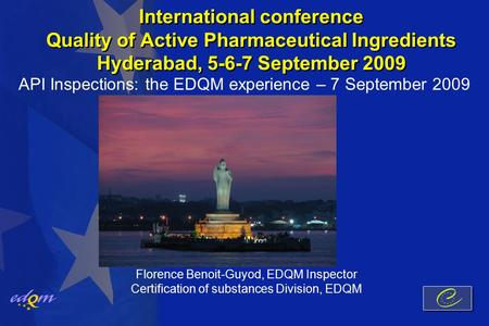 International conference Quality of Active Pharmaceutical Ingredients Hyderabad, 5-6-7 September 2009 API Inspections: the EDQM experience – 7 September.
