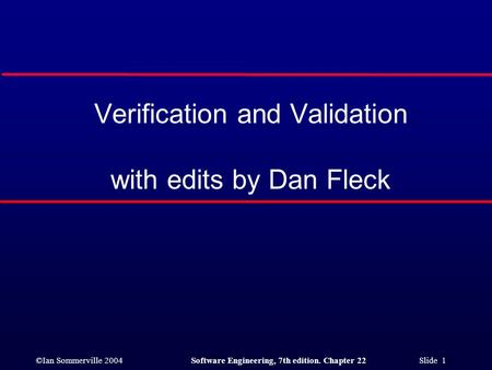 ©Ian Sommerville 2004Software Engineering, 7th edition. Chapter 22 Slide 1 Verification and Validation with edits by Dan Fleck.