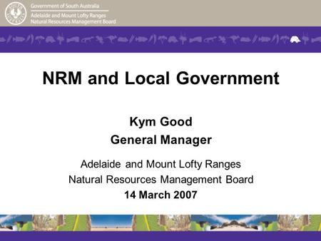 NRM and Local Government Kym Good General Manager Adelaide and Mount Lofty Ranges Natural Resources Management Board 14 March 2007.