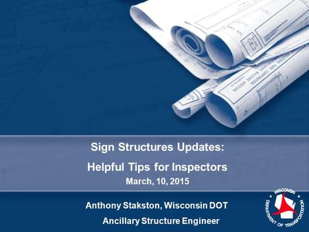 Sign Structures Updates: Helpful Tips for Inspectors March, 10, 2015 Anthony Stakston, Wisconsin DOT Ancillary Structure Engineer.
