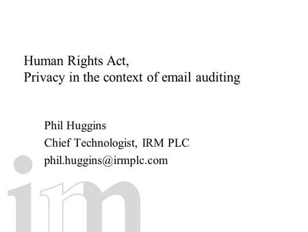 Human Rights Act, Privacy in the context of  auditing Phil Huggins Chief Technologist, IRM PLC
