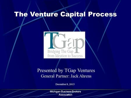 Michigan Business Brokers Association The Venture Capital Process December 8, 2015 Presented by TGap Ventures General Partner: Jack Ahrens.