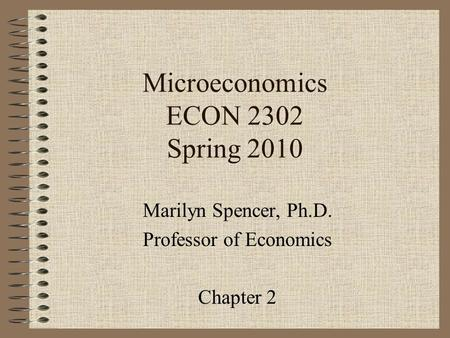 Microeconomics ECON 2302 Spring 2010 Marilyn Spencer, Ph.D. Professor of Economics Chapter 2.