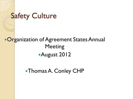 Safety Culture Organization of Agreement States Annual Meeting August 2012 Thomas A. Conley CHP.