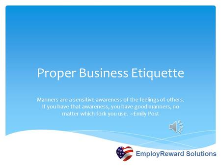 Proper Business Etiquette Manners are a sensitive awareness of the feelings of others. If you have that awareness, you have good manners, no matter which.