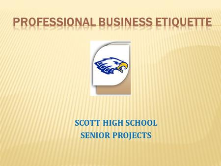 SCOTT HIGH SCHOOL SENIOR PROJECTS. Business etiquette is defined as the code of a polite society, according to Sharon Pierce- Williams of the Pi Sigma.