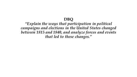 "DBQ ""Explain the ways that participation in political campaigns and elections in the United States changed between 1815 and 1840, and analyze forces and."