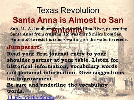 Texas Revolution Santa Anna is Almost to San Antonio! Jumpstart- Read your first journal entry to your shoulder partner at your table. Listen for historical.