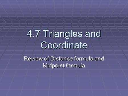 4.7 Triangles and Coordinate Review of Distance formula and Midpoint formula.