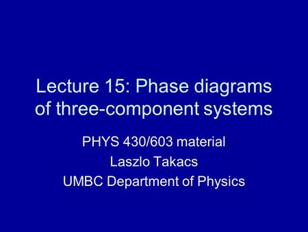 Lecture 15: Phase diagrams of three-component systems PHYS 430/603 material Laszlo Takacs UMBC Department of Physics.