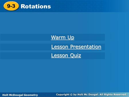Holt McDougal Geometry 9-3 Rotations 9-3 Rotations Holt Geometry Warm Up Warm Up Lesson Presentation Lesson Presentation Lesson Quiz Lesson Quiz Holt McDougal.