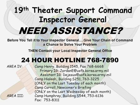 19 th Theater Support Command Inspector General NEED ASSISTANCE? Before You Tell it to Your Inspector General….Give Your Chain of Command a Chance to Solve.