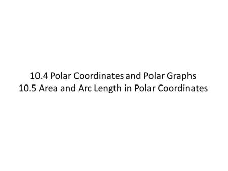10.4 Polar Coordinates and Polar Graphs 10.5 Area and Arc Length in Polar Coordinates.