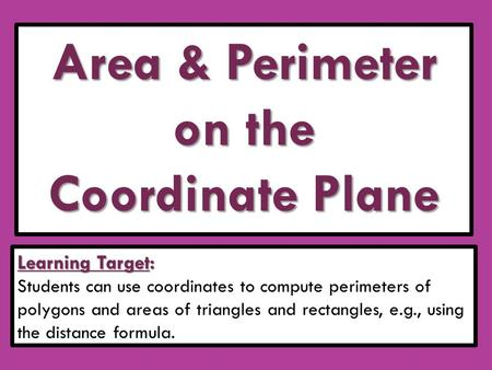 Area & Perimeter on the Coordinate Plane Learning Target: Students can use coordinates to compute perimeters of polygons and areas of triangles and rectangles,