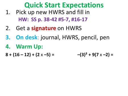 Quick Start Expectations 1.Pick up new HWRS and fill in HW: SS p. 38-42 #5-7, #16-17 2.Get a signature on HWRS 3.On desk: journal, HWRS, pencil, pen 4.Warm.