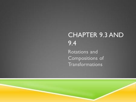 CHAPTER 9.3 AND 9.4 Rotations and Compositions of Transformations.