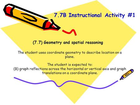 (7.7) Geometry and spatial reasoning The student uses coordinate geometry to describe location on a plane. The student is expected to: (B) graph reflections.