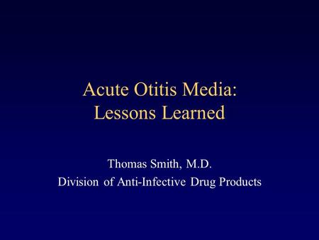 Acute Otitis Media: Lessons Learned Thomas Smith, M.D. Division of Anti-Infective Drug Products.
