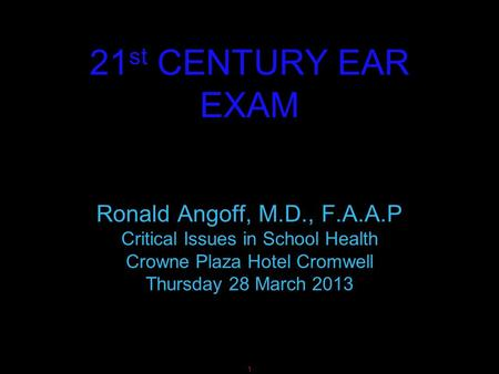 1 21 st CENTURY EAR EXAM Ronald Angoff, M.D., F.A.A.P Critical Issues in School Health Crowne Plaza Hotel Cromwell Thursday 28 March 2013.
