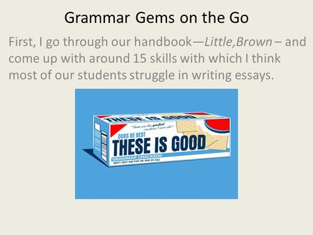 Grammar Gems on the Go First, I go through our handbook—Little,Brown – and come up with around 15 skills with which I think most of our students struggle.