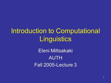 1 Introduction to Computational Linguistics Eleni Miltsakaki AUTH Fall 2005-Lecture 3.