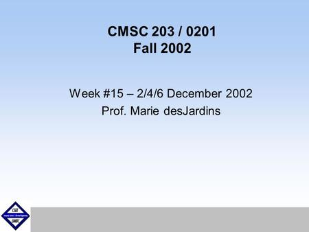 September1999 CMSC 203 / 0201 Fall 2002 Week #15 – 2/4/6 December 2002 Prof. Marie desJardins.