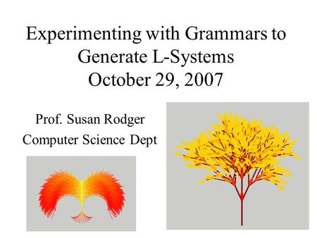Experimenting with Grammars to Generate L-Systems October 29, 2007 Prof. Susan Rodger Computer Science Dept.