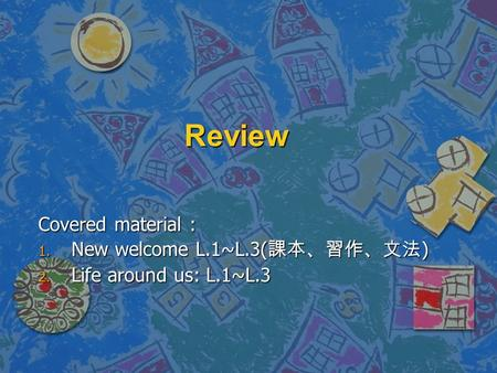 Review Covered material : 1. New welcome L.1~L.3( 課本、習作、文法 ) 2. Life around us: L.1~L.3.
