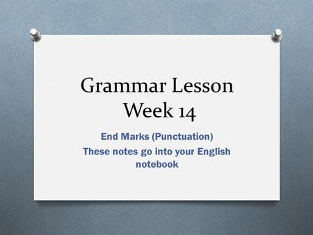 Grammar Lesson Week 14 End Marks (Punctuation) These notes go into your English notebook.