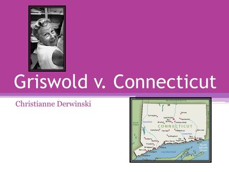 Griswold v. Connecticut Christianne Derwinski. Case Overview Estelle Griswold and Lee Buxton gave medical advice and birth control to married couples.