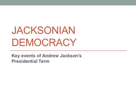 JACKSONIAN DEMOCRACY Key events of Andrew Jackson's Presidential Term.