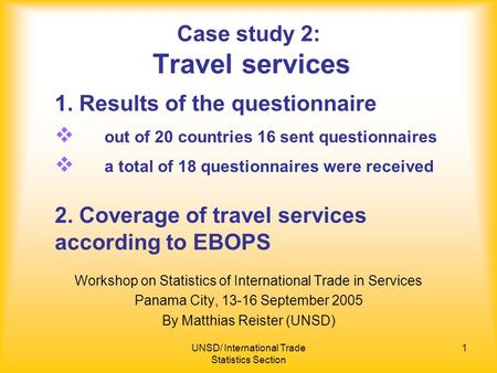 UNSD/ International Trade Statistics Section 1 Case study 2: Travel services Workshop on Statistics of International Trade in Services Panama City, 13-16.