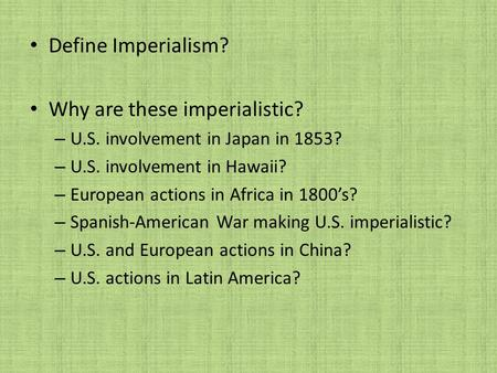 Define Imperialism? Why are these imperialistic? – U.S. involvement in Japan in 1853? – U.S. involvement in Hawaii? – European actions in Africa in 1800's?