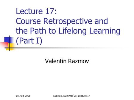 18 Aug 2005CSE403, Summer'05, Lecture 17 Lecture 17: Course Retrospective and the Path to Lifelong Learning (Part I) Valentin Razmov.
