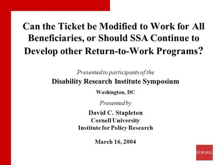 Can the Ticket be Modified to Work for All Beneficiaries, or Should SSA Continue to Develop other Return-to-Work Programs ? Presented to participants of.