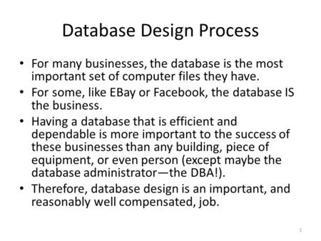 Database Design Process For many businesses, the database is the most important set of computer files they have. For some, like EBay or Facebook, the database.