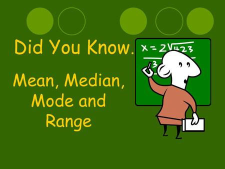 Did You Know… Mean, Median, Mode and Range Today We Will Learn… Mean Median Mode Range And how to use these in everyday life, as well as the classroom!