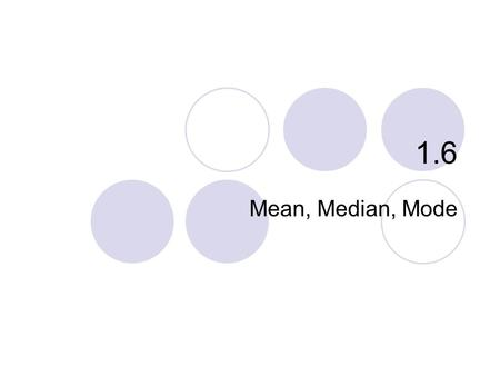 1.6 Mean, Median, Mode. 1.6 – Mean, Median, Mode To organize and summarize data we use Mean, Median, and Mode. These are called Measures of Central Tendencies.