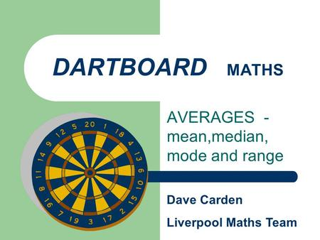 DARTBOARD MATHS AVERAGES - mean,median, mode and range Dave Carden Liverpool Maths Team.