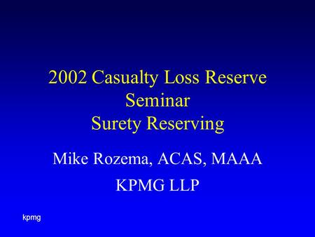Kpmg 2002 Casualty Loss Reserve Seminar Surety Reserving Mike Rozema, ACAS, MAAA KPMG LLP.