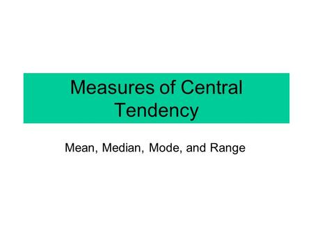Measures of Central Tendency Mean, Median, Mode, and Range.