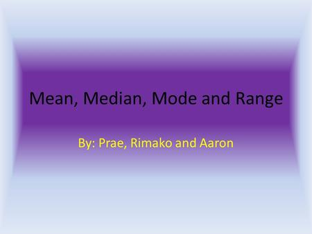 Mean, Median, Mode and Range By: Prae, Rimako and Aaron.