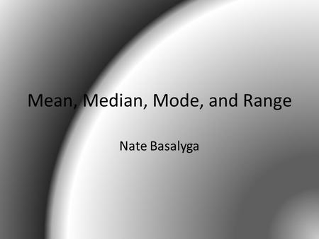 Mean, Median, Mode, and Range Nate Basalyga. Mean The mean is the average of your group set of numbers When finding the mean, you add up each number in.