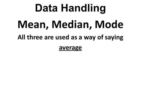 Data Handling Mean, Median, Mode All three are used as a way of saying average.