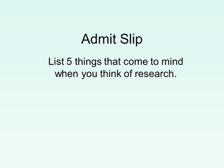 Admit Slip List 5 things that come to mind when you think of research.